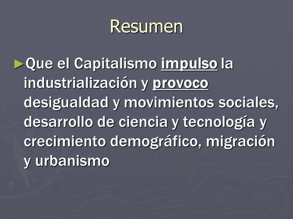 Resumen Que el Capitalismo impulso la industrialización y provoco desigualdad y movimientos sociales, desarrollo de ciencia y tecnología y crecimiento