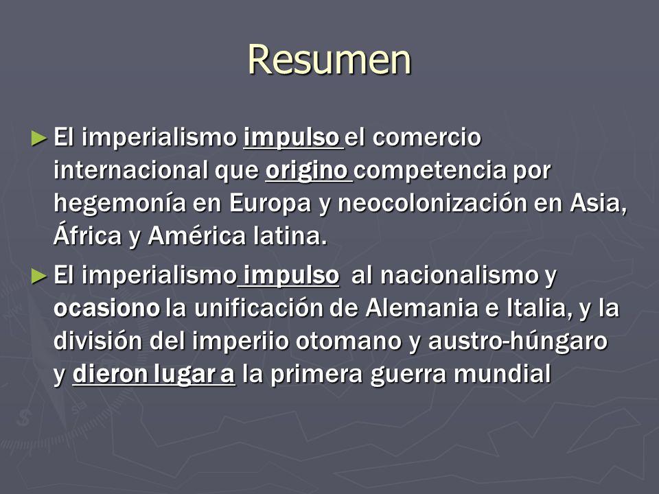 Resumen El imperialismo impulso el comercio internacional que origino competencia por hegemonía en Europa y neocolonización en Asia, África y América