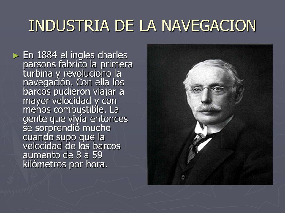 INDUSTRIA DE LA NAVEGACION En 1884 el ingles charles parsons fabrico la primera turbina y revoluciono la navegación. Con ella los barcos pudieron viaj