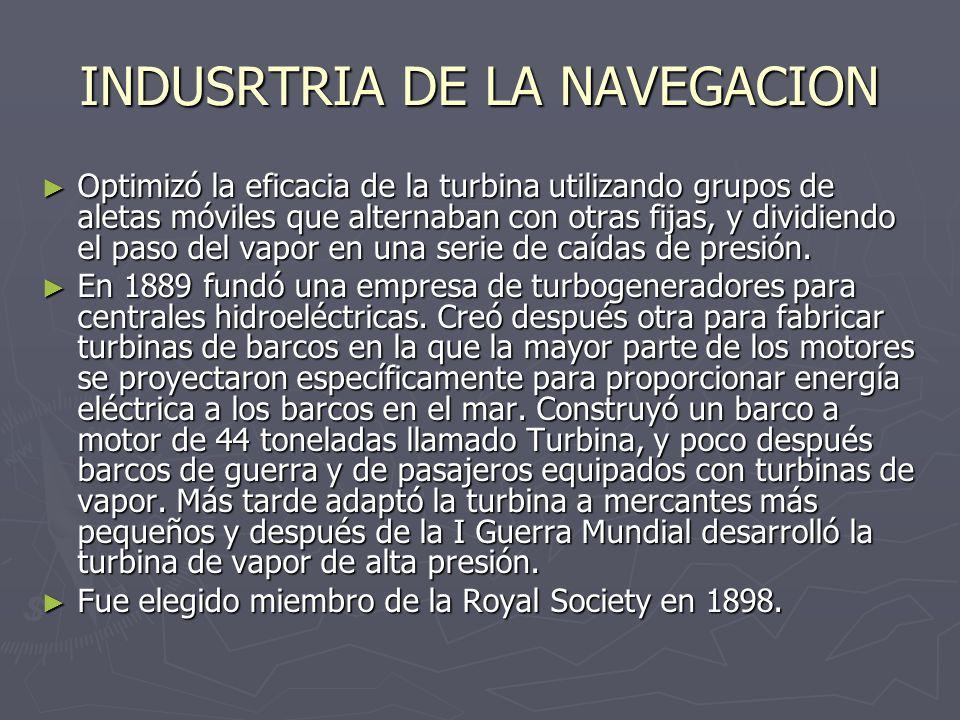 INDUSRTRIA DE LA NAVEGACION Optimizó la eficacia de la turbina utilizando grupos de aletas móviles que alternaban con otras fijas, y dividiendo el pas