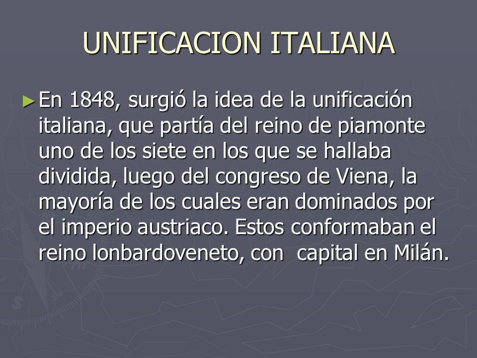 UNIFICACION ITALIANA En 1848, surgió la idea de la unificación italiana, que partía del reino de piamonte uno de los siete en los que se hallaba divid