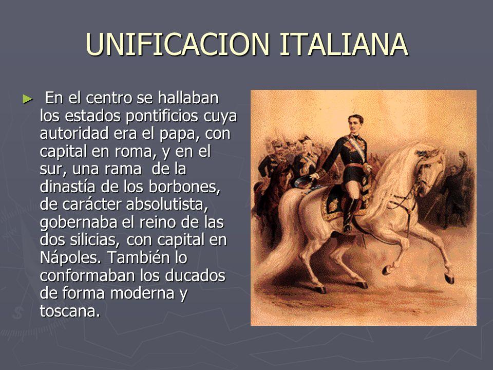 UNIFICACION ITALIANA En el centro se hallaban los estados pontificios cuya autoridad era el papa, con capital en roma, y en el sur, una rama de la din
