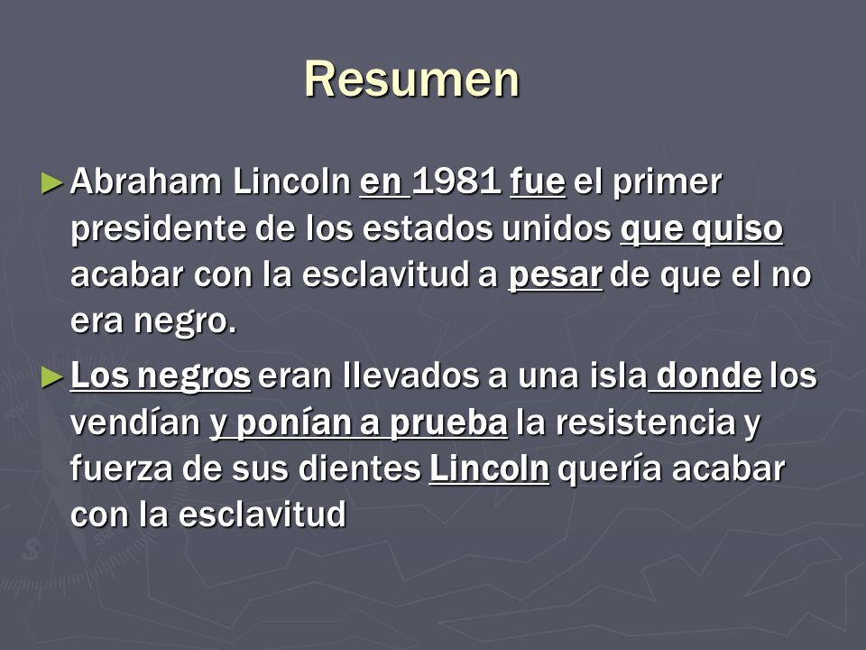 Resumen Abraham Lincoln en 1981 fue el primer presidente de los estados unidos que quiso acabar con la esclavitud a pesar de que el no era negro. Abra