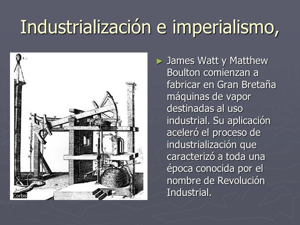 Industrialización e imperialismo, James Watt y Matthew Boulton comienzan a fabricar en Gran Bretaña máquinas de vapor destinadas al uso industrial. Su