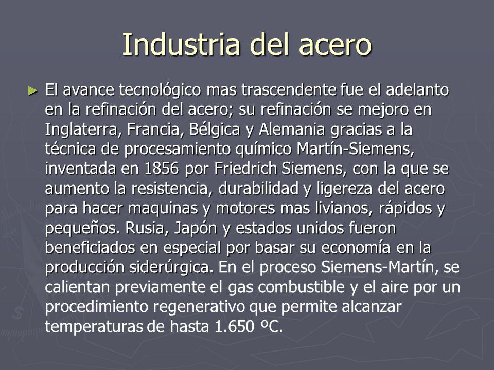 Industria del acero El avance tecnológico mas trascendente fue el adelanto en la refinación del acero; su refinación se mejoro en Inglaterra, Francia,