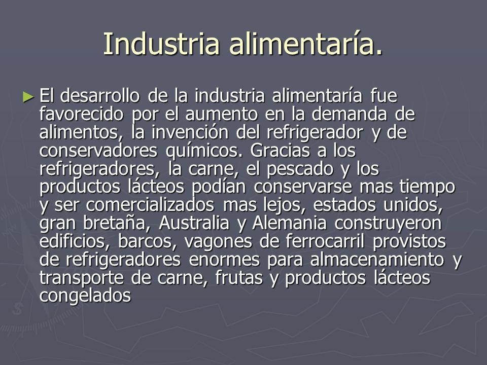 Industria alimentaría. El desarrollo de la industria alimentaría fue favorecido por el aumento en la demanda de alimentos, la invención del refrigerad