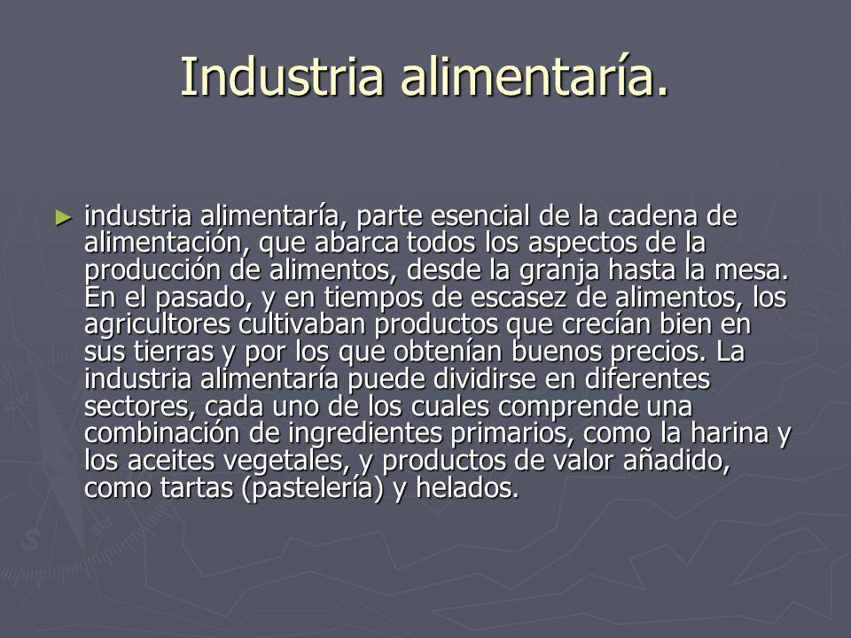 Industria alimentaría. industria alimentaría, parte esencial de la cadena de alimentación, que abarca todos los aspectos de la producción de alimentos
