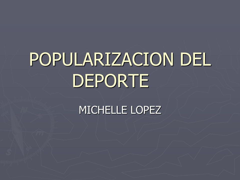 POPULARIZACION DEL DEPORTE MICHELLE LOPEZ