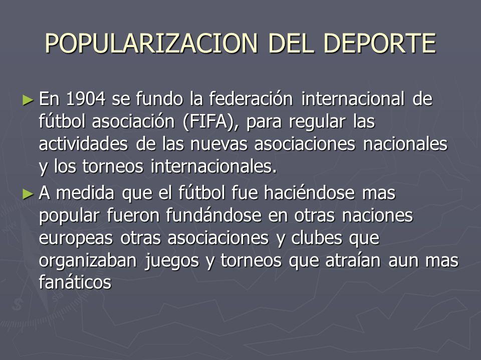 POPULARIZACION DEL DEPORTE En 1904 se fundo la federación internacional de fútbol asociación (FIFA), para regular las actividades de las nuevas asocia