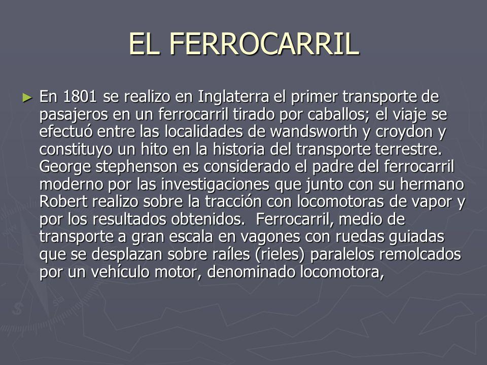 EL FERROCARRIL En 1801 se realizo en Inglaterra el primer transporte de pasajeros en un ferrocarril tirado por caballos; el viaje se efectuó entre las