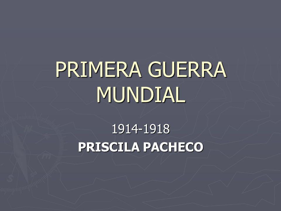 PRIMERA GUERRA MUNDIAL 1914-1918 PRISCILA PACHECO