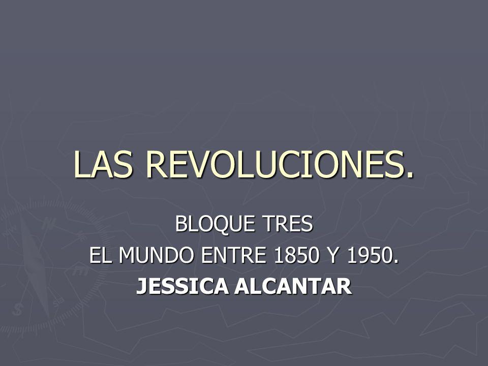 LAS REVOLUCIONES. BLOQUE TRES EL MUNDO ENTRE 1850 Y 1950. JESSICA ALCANTAR