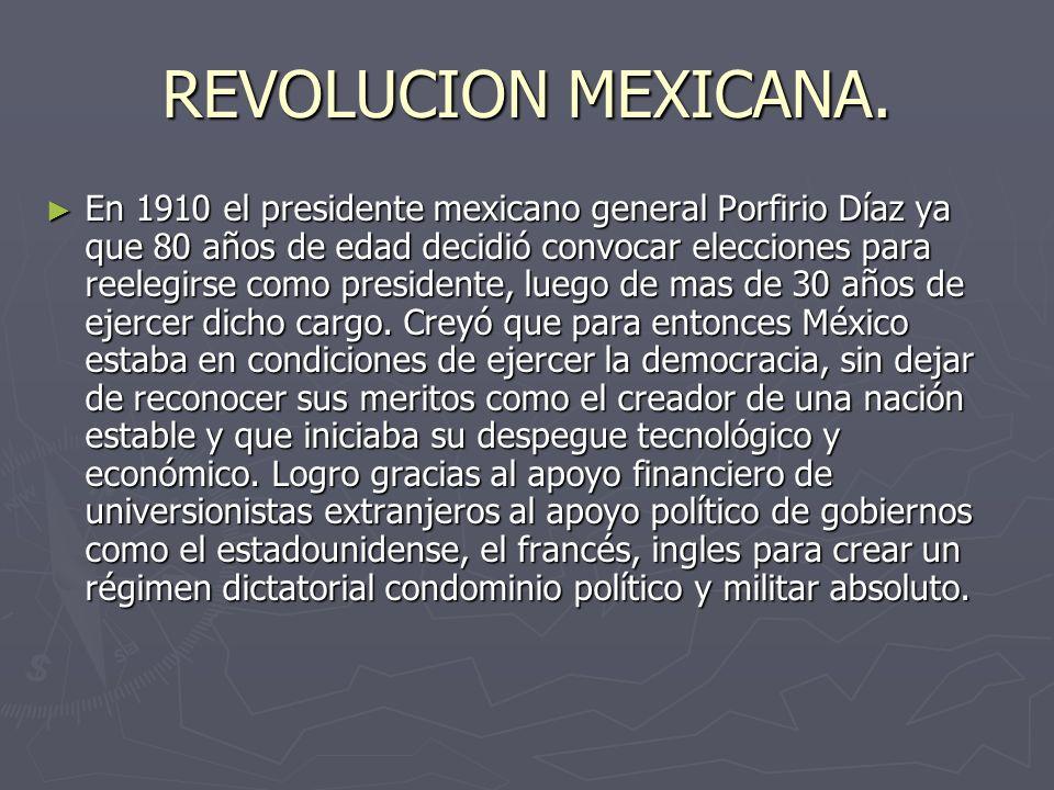 REVOLUCION MEXICANA. En 1910 el presidente mexicano general Porfirio Díaz ya que 80 años de edad decidió convocar elecciones para reelegirse como pres