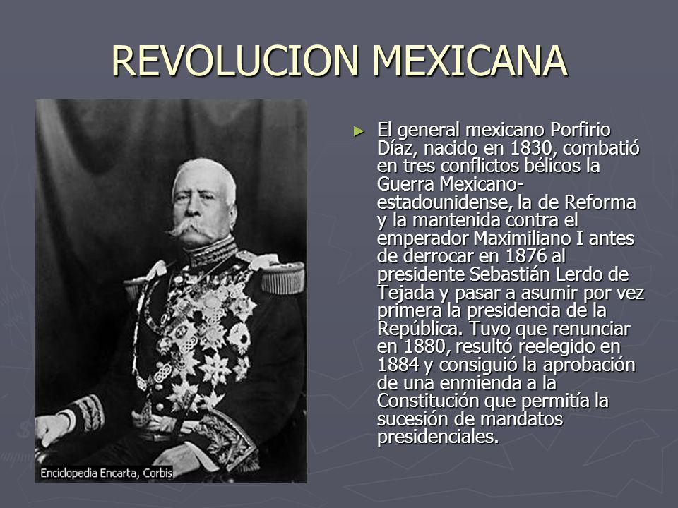 REVOLUCION MEXICANA El general mexicano Porfirio Díaz, nacido en 1830, combatió en tres conflictos bélicos la Guerra Mexicano- estadounidense, la de R