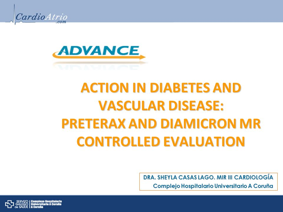 ACTION IN DIABETES AND VASCULAR DISEASE: PRETERAX AND DIAMICRON MR CONTROLLED EVALUATION DRA. SHEYLA CASAS LAGO. MIR III CARDIOLOGÍA Complejo Hospital