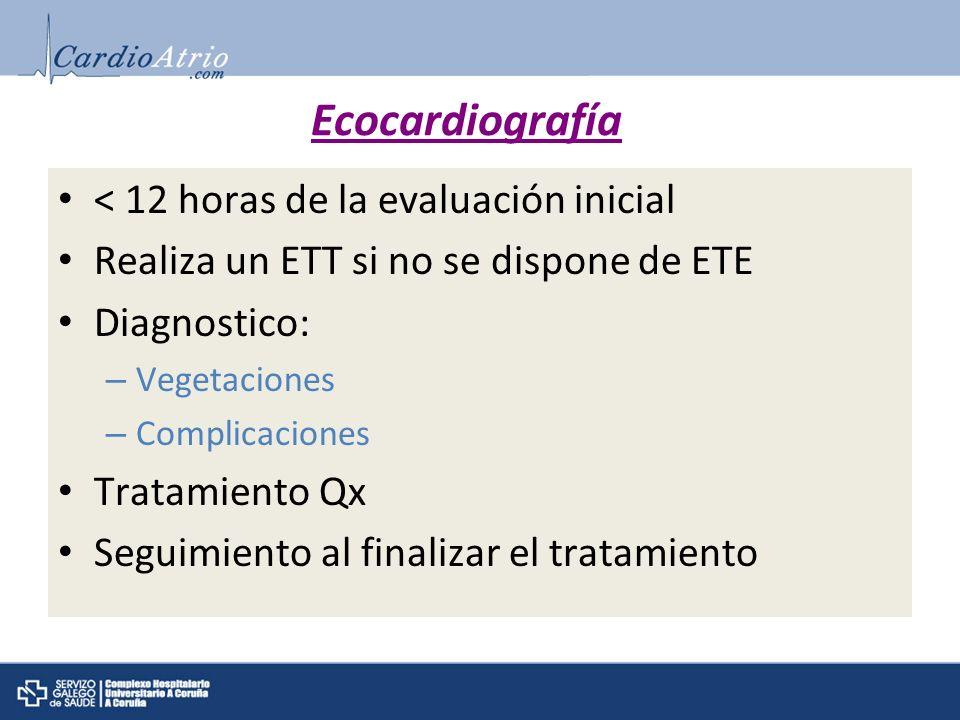 Ecocardiografía < 12 horas de la evaluación inicial Realiza un ETT si no se dispone de ETE Diagnostico: – Vegetaciones – Complicaciones Tratamiento Qx