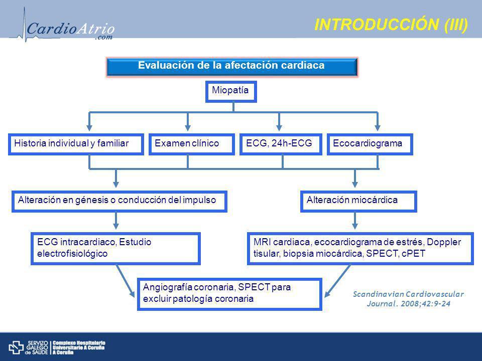 INTRODUCCIÓN (III) Evaluación de la afectación cardiaca Miopatía Historia individual y familiarExamen clínicoECG, 24h-ECGEcocardiograma Alteración en génesis o conducción del impulsoAlteración miocárdica ECG intracardiaco, Estudio electrofisiológico MRI cardiaca, ecocardiograma de estrés, Doppler tisular, biopsia miocárdica, SPECT, cPET Angiografía coronaria, SPECT para excluir patología coronaria Scandinavian Cardiovascular Journal.