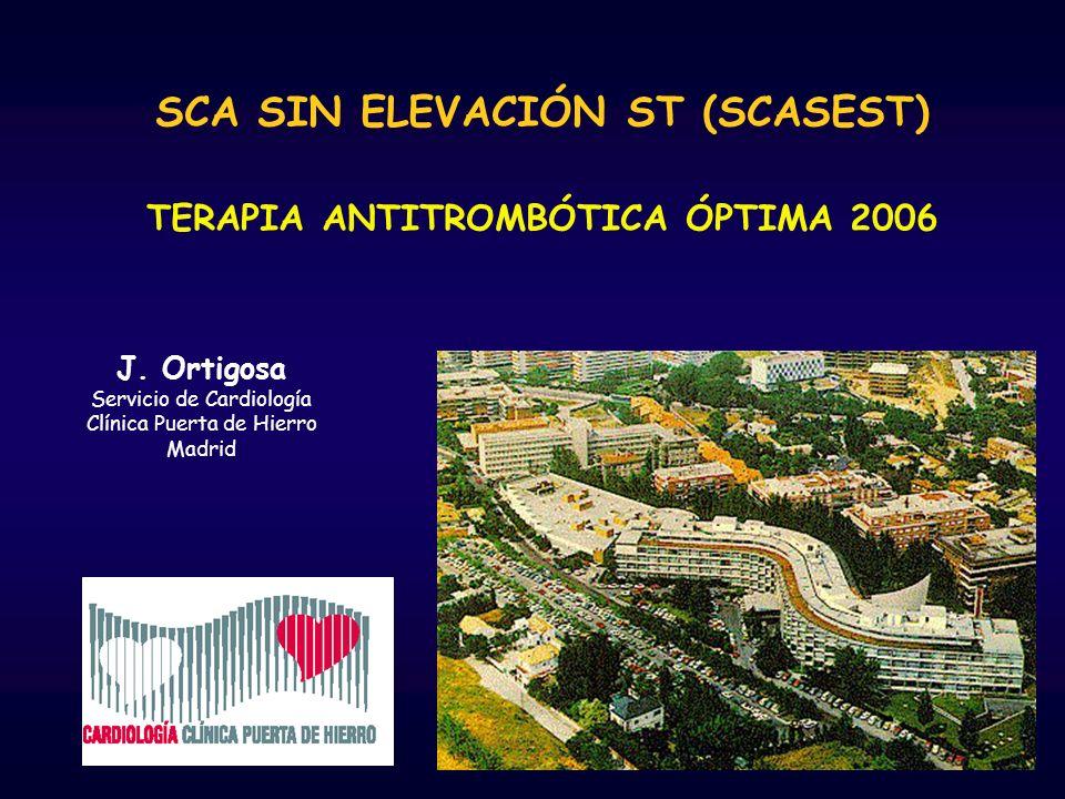SCA SIN ELEVACIÓN ST (SCASEST) TERAPIA ANTITROMBÓTICA ÓPTIMA 2006 J. Ortigosa Servicio de Cardiología Clínica Puerta de Hierro Madrid