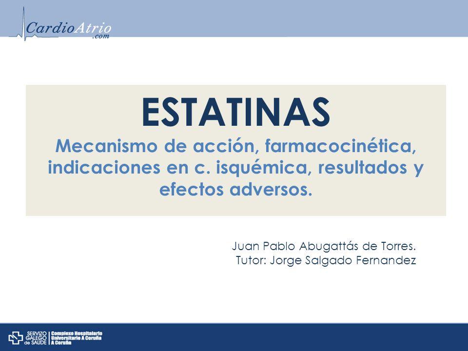 ESTATINAS Mecanismo de acción, farmacocinética, indicaciones en c. isquémica, resultados y efectos adversos. Juan Pablo Abugattás de Torres. Tutor: Jo