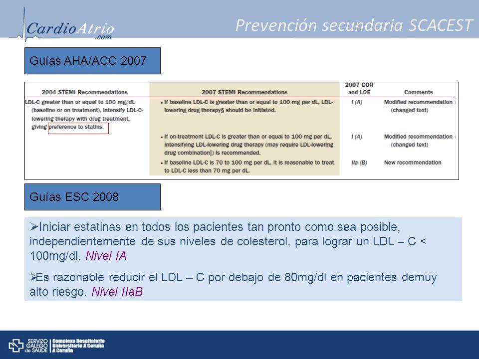 Prevención secundaria SCACEST Guías AHA/ACC 2007 Guías ESC 2008 Iniciar estatinas en todos los pacientes tan pronto como sea posible, independientemen