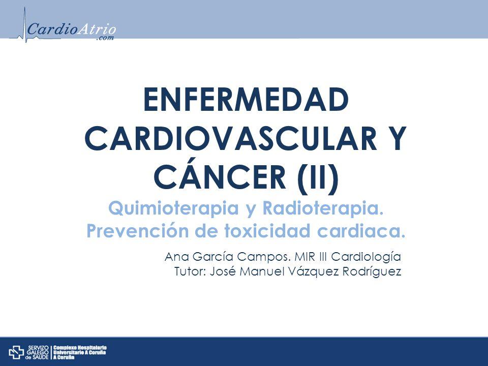 ENFERMEDAD CARDIOVASCULAR Y CÁNCER (II) Quimioterapia y Radioterapia. Prevención de toxicidad cardiaca. Ana García Campos. MIR III Cardiología Tutor: