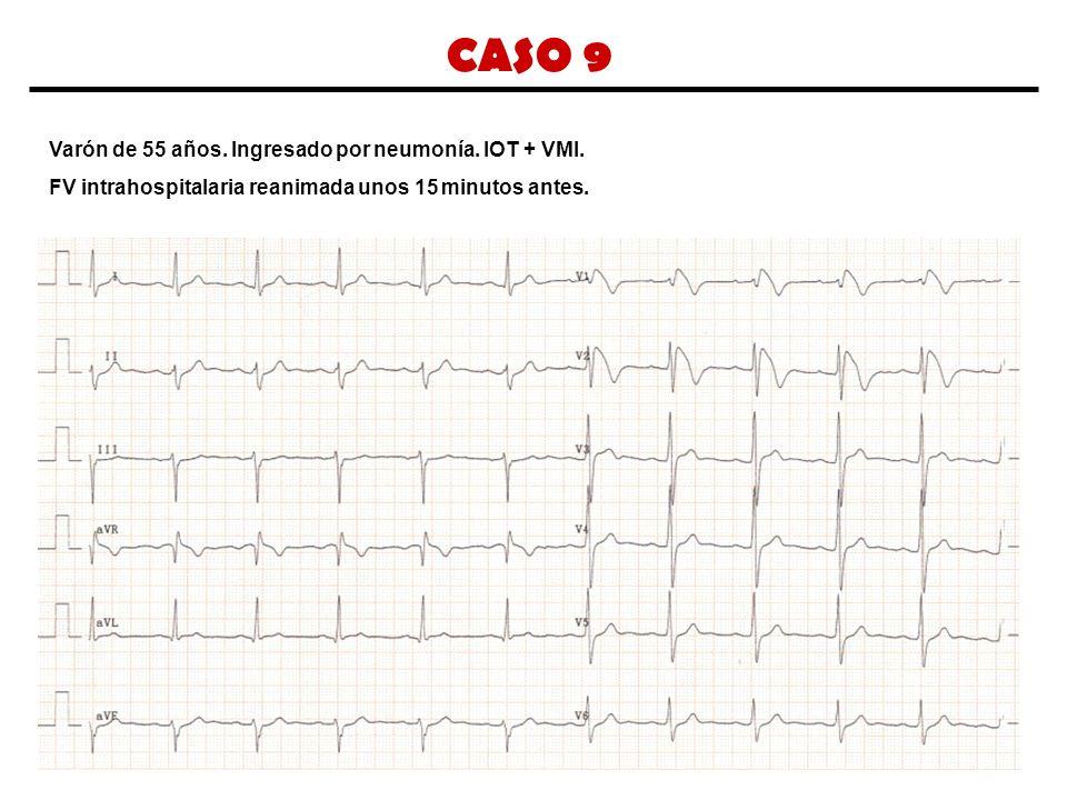 CASO 9 Varón de 55 años. Ingresado por neumonía. IOT + VMI. FV intrahospitalaria reanimada unos 15 minutos antes.
