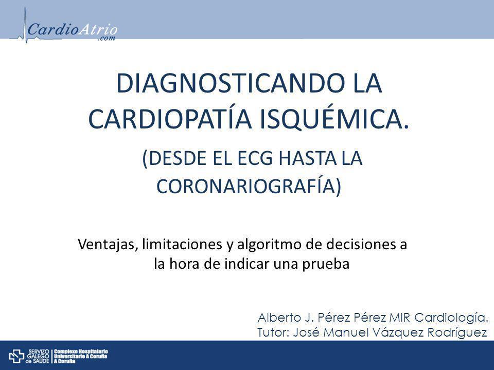 Alberto J. Pérez Pérez MIR Cardiología. Tutor: José Manuel Vázquez Rodríguez DIAGNOSTICANDO LA CARDIOPATÍA ISQUÉMICA. (DESDE EL ECG HASTA LA CORONARIO