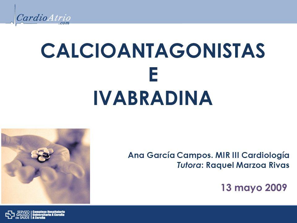 CALCIOANTAGONISTAS E IVABRADINA Ana García Campos. MIR III Cardiología Tutora : Raquel Marzoa Rivas 13 mayo 2009