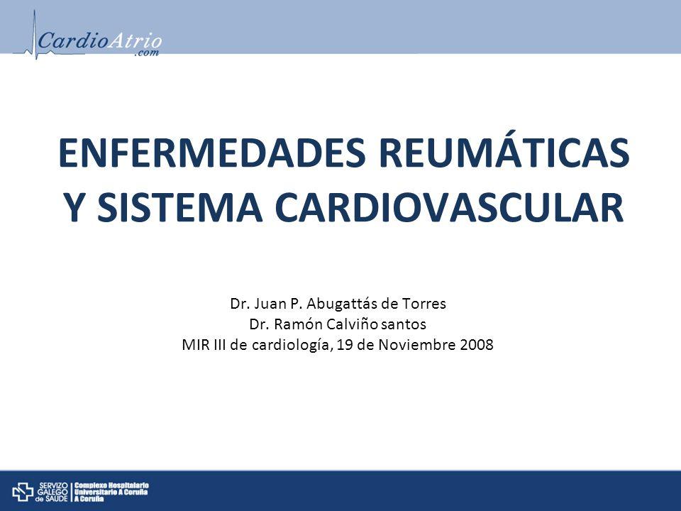 ENFERMEDADES REUMÁTICAS Y SISTEMA CARDIOVASCULAR Dr. Juan P. Abugattás de Torres Dr. Ramón Calviño santos MIR III de cardiología, 19 de Noviembre 2008