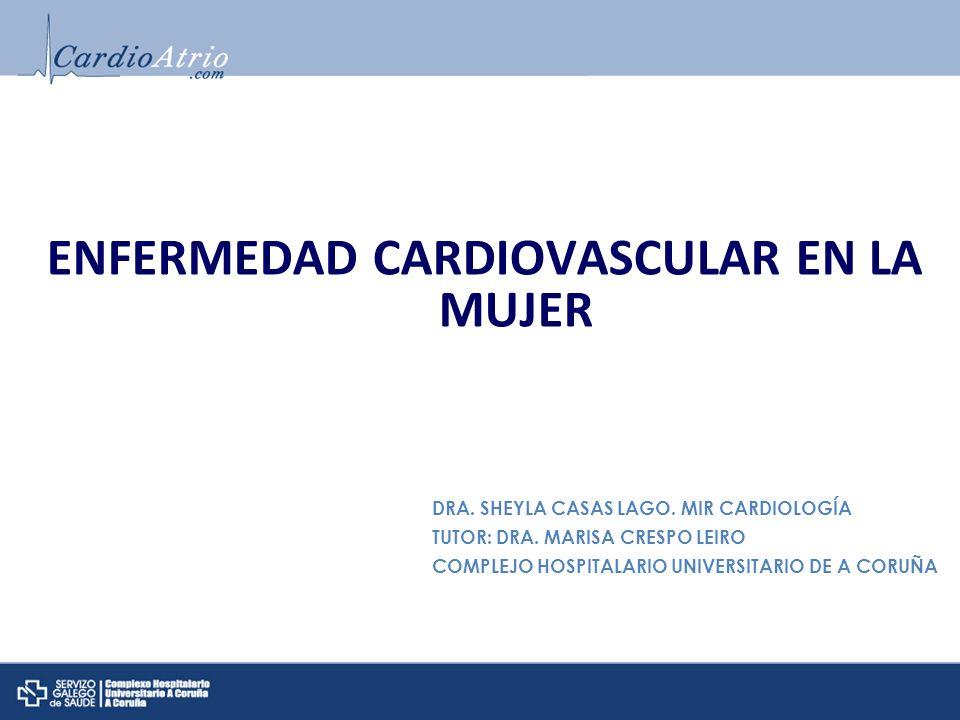 ENFERMEDAD CARDIOVASCULAR EN LA MUJER DRA. SHEYLA CASAS LAGO. MIR CARDIOLOGÍA TUTOR: DRA. MARISA CRESPO LEIRO COMPLEJO HOSPITALARIO UNIVERSITARIO DE A
