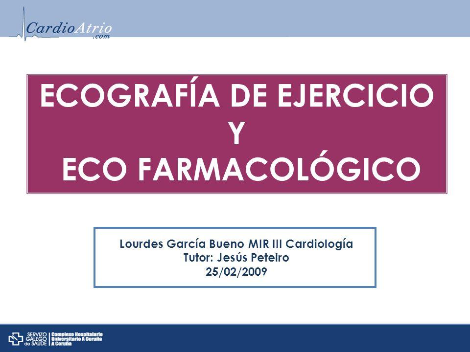 ECOGRAFÍA DE EJERCICIO Y ECO FARMACOLÓGICO Lourdes García Bueno MIR III Cardiología Tutor: Jesús Peteiro 25/02/2009