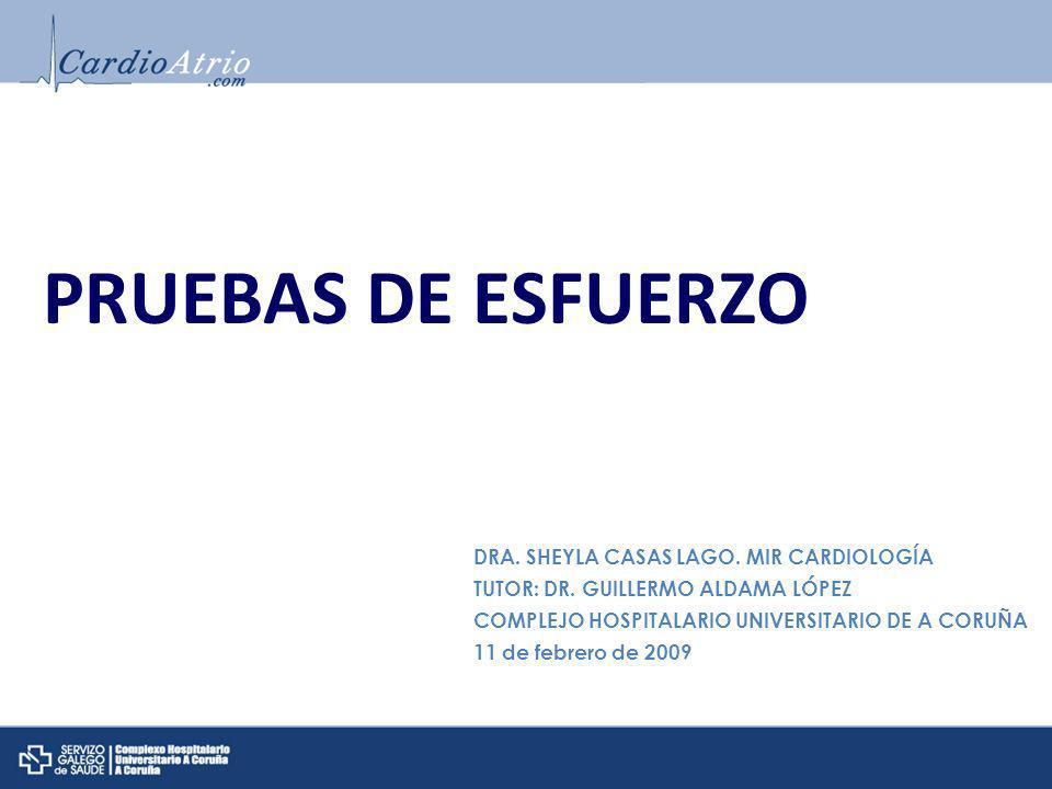 PRUEBAS DE ESFUERZO DRA. SHEYLA CASAS LAGO. MIR CARDIOLOGÍA TUTOR: DR. GUILLERMO ALDAMA LÓPEZ COMPLEJO HOSPITALARIO UNIVERSITARIO DE A CORUÑA 11 de fe