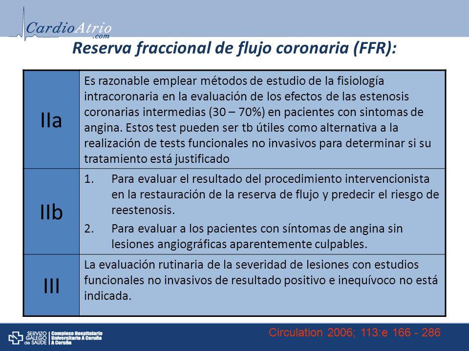 Reserva fraccional de flujo coronaria (FFR): IIa Es razonable emplear métodos de estudio de la fisiología intracoronaria en la evaluación de los efectos de las estenosis coronarias intermedias (30 – 70%) en pacientes con sintomas de angina.