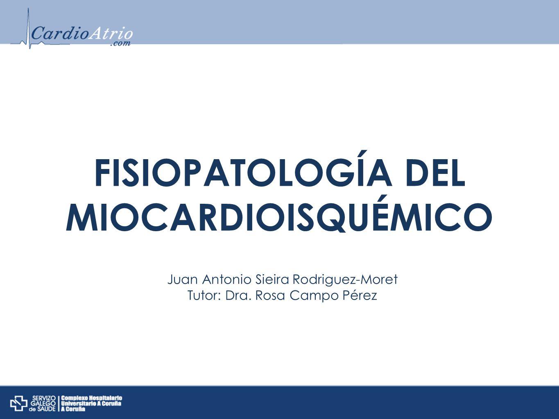 FISIOPATOLOGÍA DEL MIOCARDIOISQUÉMICO Juan Antonio Sieira Rodriguez-Moret Tutor: Dra. Rosa Campo Pérez