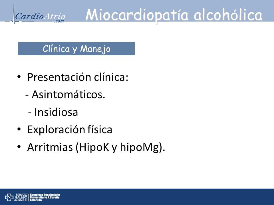 Miocardiopat í a alcoh ó lica Presentación clínica: - Asintomáticos. - Insidiosa Exploración física Arritmias (HipoK y hipoMg). Clínica y Manejo