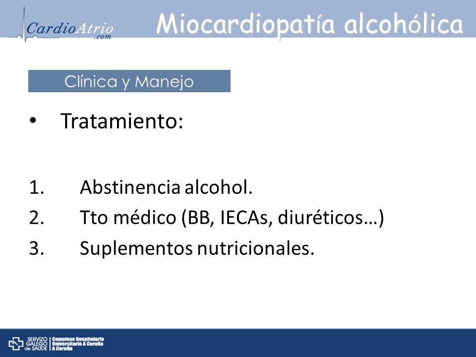 Tratamiento: 1. Abstinencia alcohol. 2. Tto médico (BB, IECAs, diuréticos…) 3. Suplementos nutricionales. Miocardiopat í a alcoh ó lica Clínica y Mane