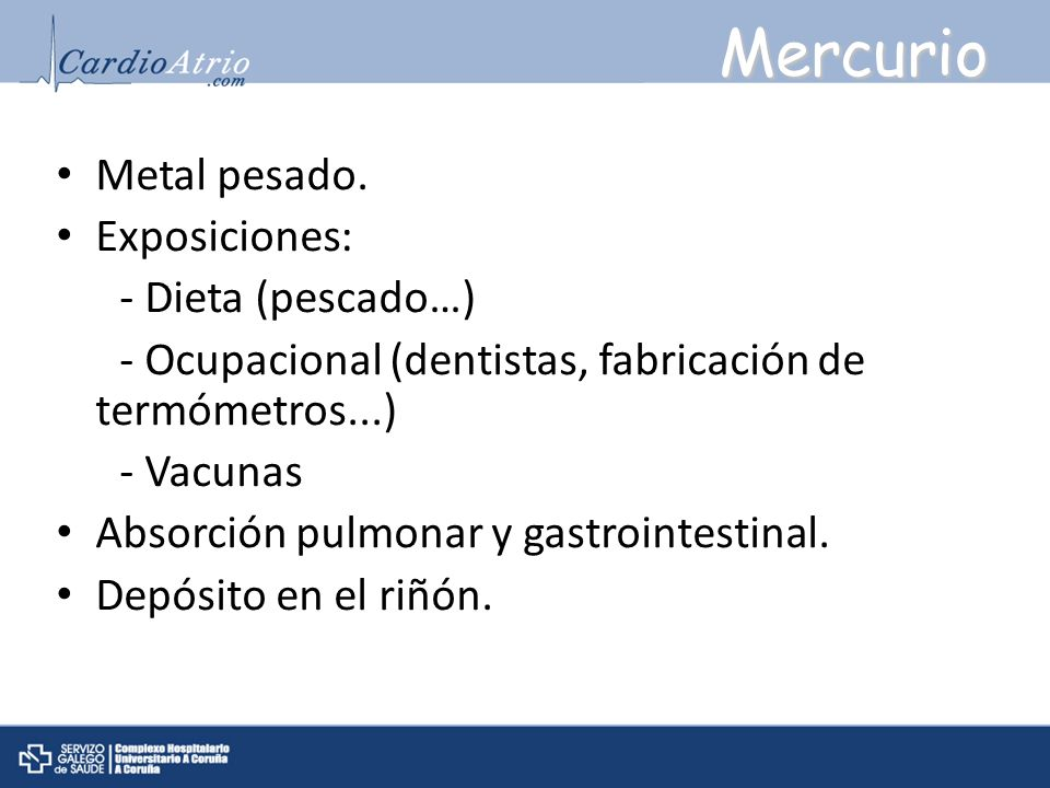 Mercurio Metal pesado. Exposiciones: - Dieta (pescado…) - Ocupacional (dentistas, fabricación de termómetros...) - Vacunas Absorción pulmonar y gastro