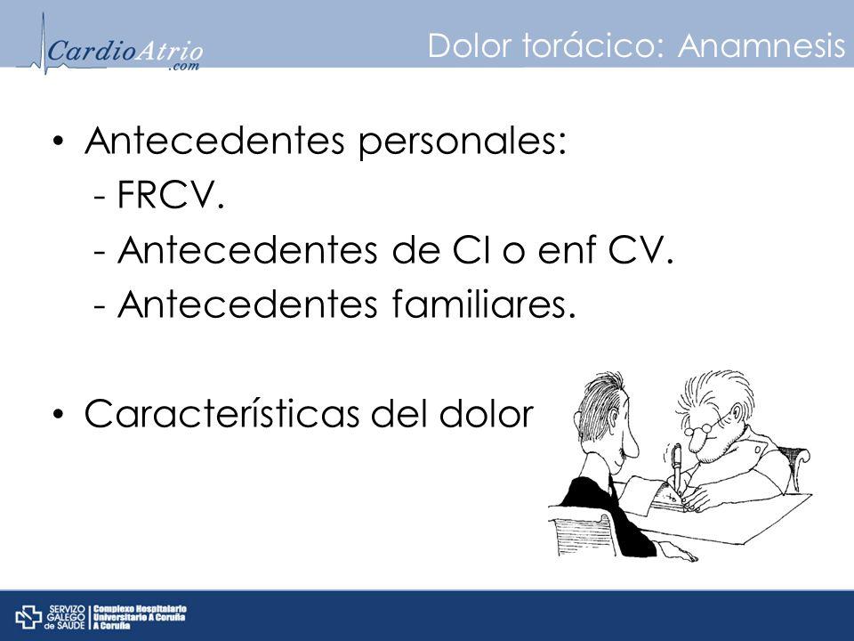 Dolor torácico: Anamnesis Antecedentes personales: - FRCV. - Antecedentes de CI o enf CV. - Antecedentes familiares. Características del dolor