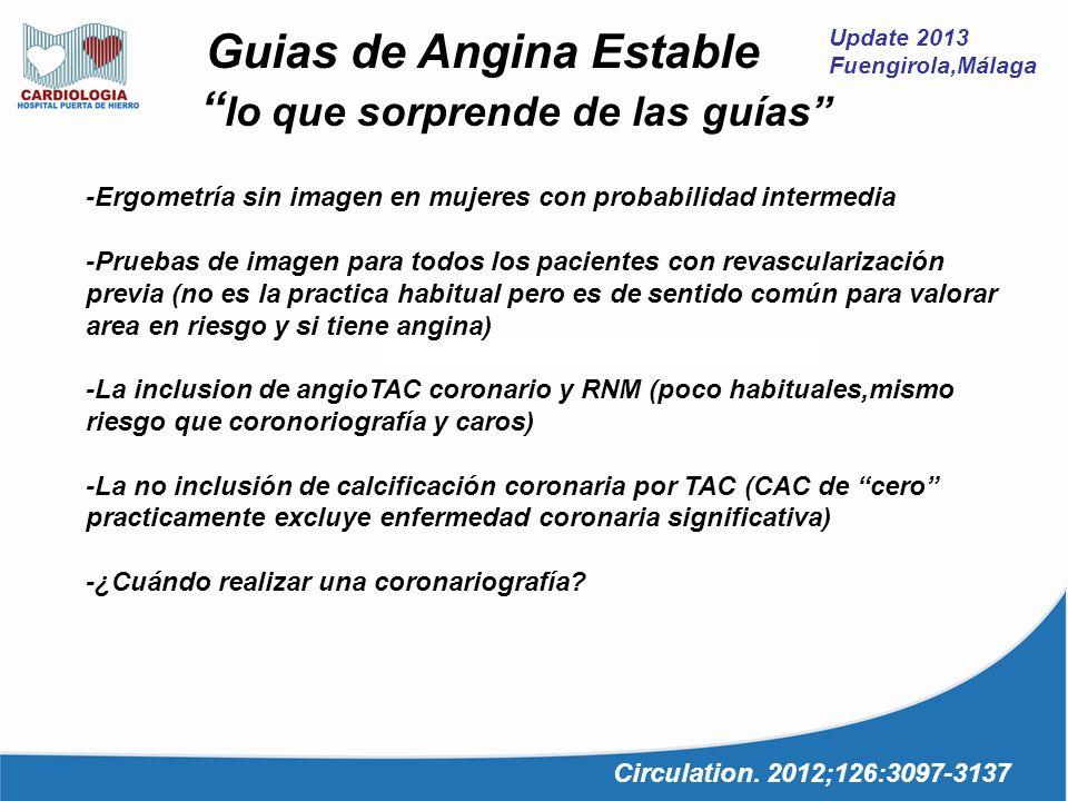 Update 2013 Fuengirola,Málaga Guias de Angina Estable lo que sorprende de las guías Circulation. 2012;126:3097-3137 -Ergometría sin imagen en mujeres