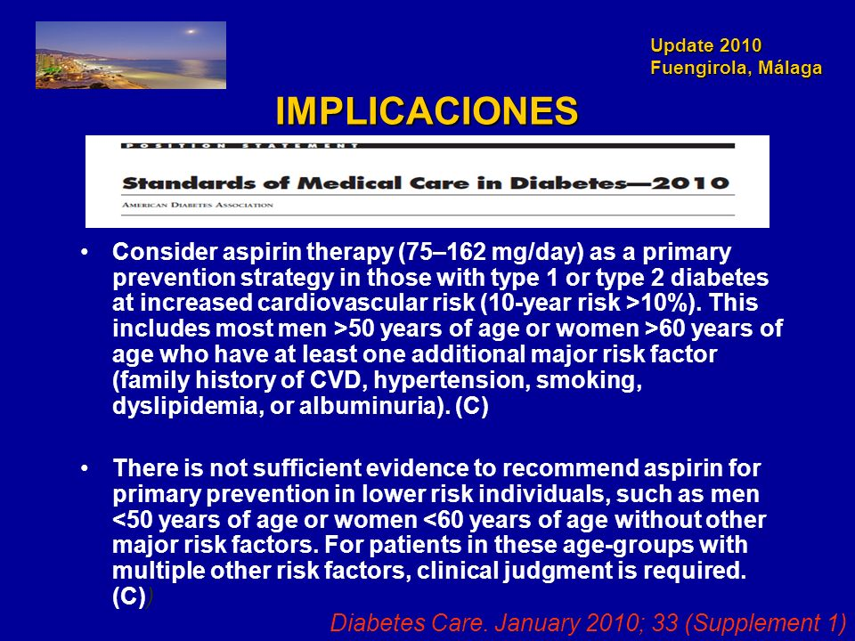 Update 2010 Fuengirola, Málaga IMPLICACIONES Consider aspirin therapy (75–162 mg/day) as a primary prevention strategy in those with type 1 or type 2 diabetes at increased cardiovascular risk (10-year risk >10%).