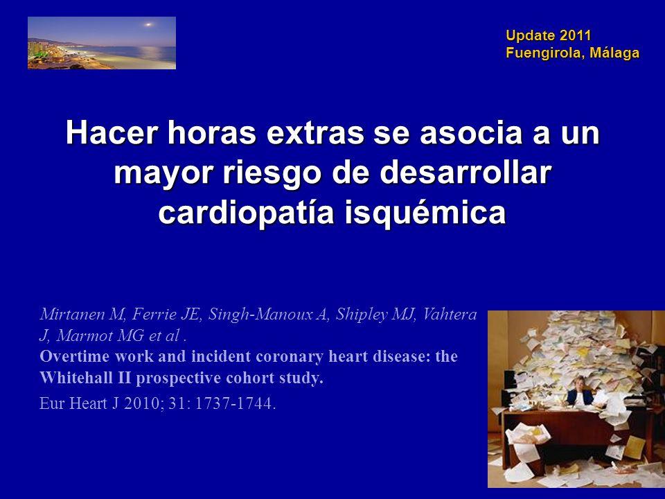 Update 2011 Fuengirola, Málaga Hacer horas extras se asocia a un mayor riesgo de desarrollar cardiopatía isquémica Mirtanen M, Ferrie JE, Singh-Manoux A, Shipley MJ, Vahtera J, Marmot MG et al.
