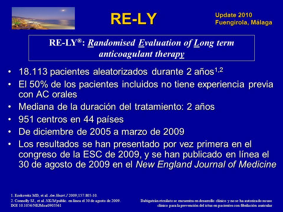 Update 2010 Fuengirola, Málaga RE-LY 18.113 pacientes aleatorizados durante 2 años 1,218.113 pacientes aleatorizados durante 2 años 1,2 El 50% de los pacientes incluidos no tiene experiencia previa con AC oralesEl 50% de los pacientes incluidos no tiene experiencia previa con AC orales Mediana de la duración del tratamiento: 2 añosMediana de la duración del tratamiento: 2 años 951 centros en 44 países951 centros en 44 países De diciembre de 2005 a marzo de 2009De diciembre de 2005 a marzo de 2009 Los resultados se han presentado por vez primera en el congreso de la ESC de 2009, y se han publicado en línea el 30 de agosto de 2009 en el New England Journal of MedicineLos resultados se han presentado por vez primera en el congreso de la ESC de 2009, y se han publicado en línea el 30 de agosto de 2009 en el New England Journal of Medicine RE-LY ® : Randomised Evaluation of Long term anticoagulant therapy 1.