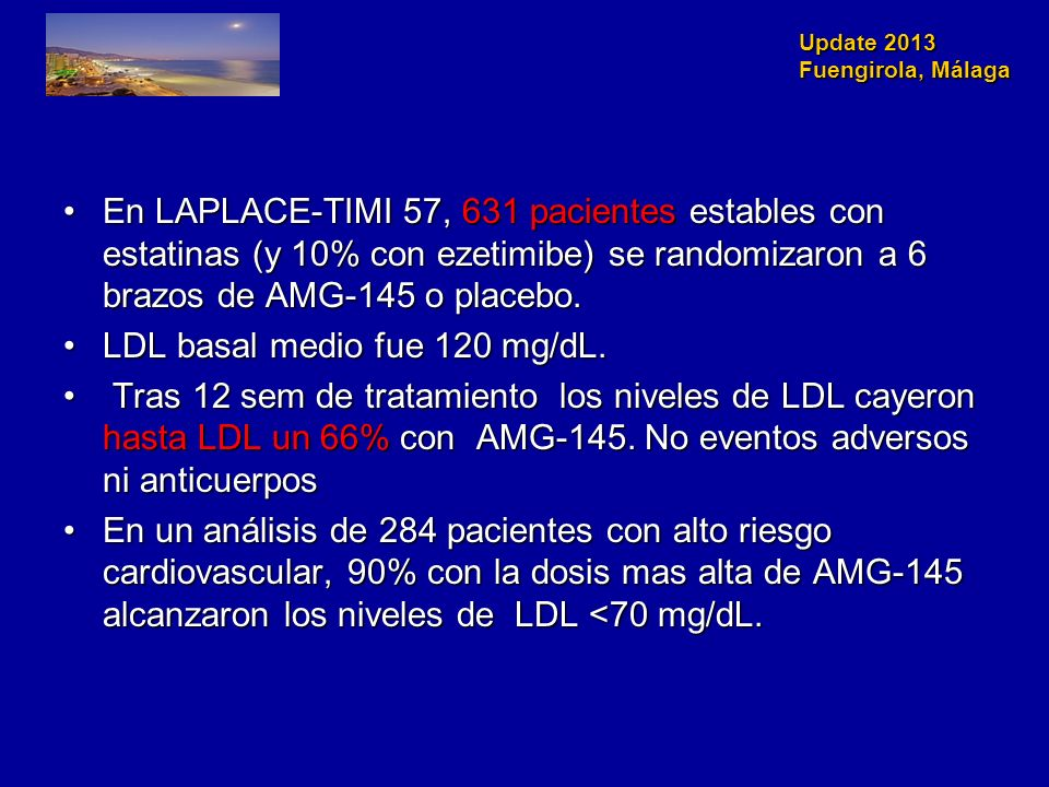 Update 2013 Fuengirola, Málaga En LAPLACE-TIMI 57, 631 pacientes estables con estatinas (y 10% con ezetimibe) se randomizaron a 6 brazos de AMG-145 o