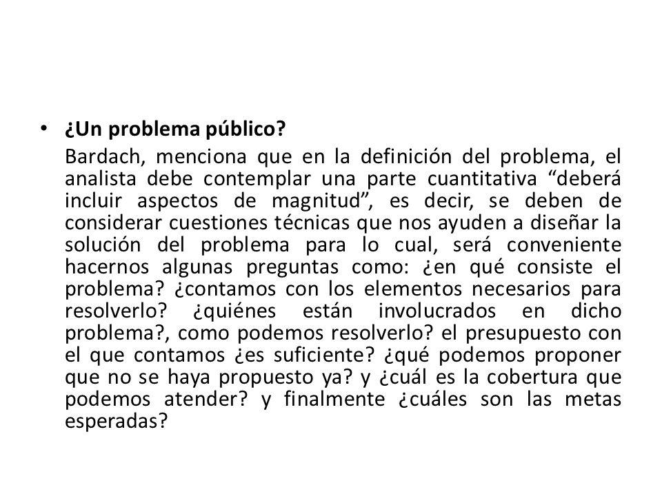 ¿Un problema público? Bardach, menciona que en la definición del problema, el analista debe contemplar una parte cuantitativa deberá incluir aspectos