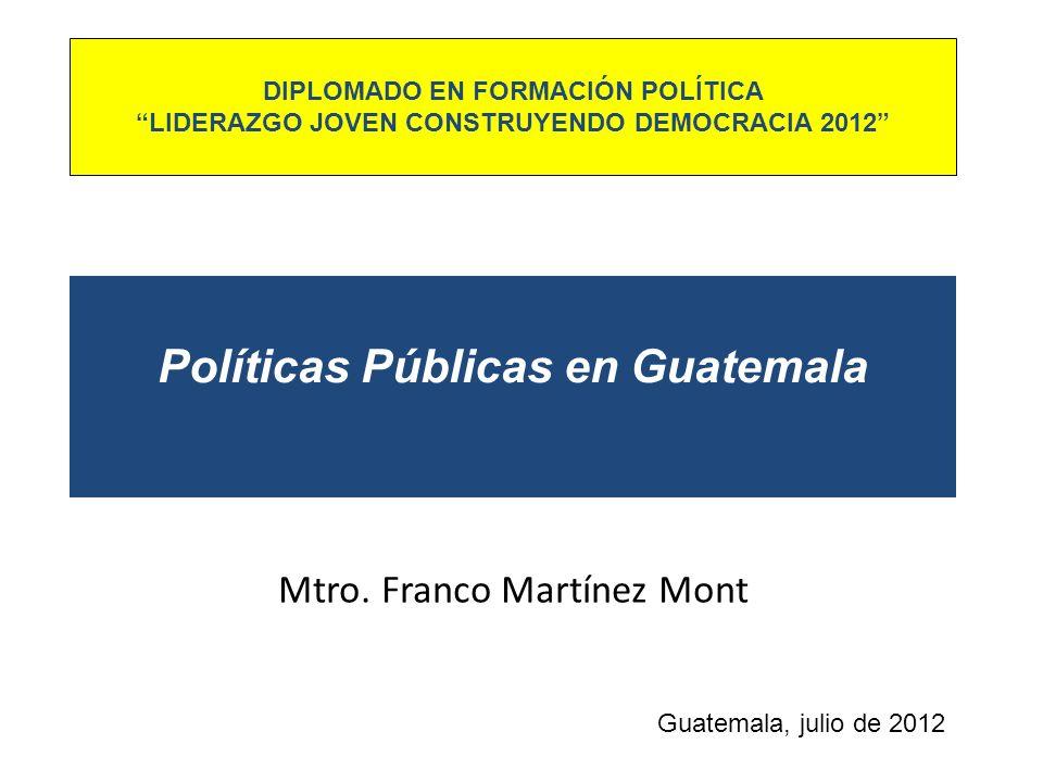 Políticas Públicas en Guatemala Mtro. Franco Martínez Mont Guatemala, julio de 2012 DIPLOMADO EN FORMACIÓN POLÍTICA LIDERAZGO JOVEN CONSTRUYENDO DEMOC