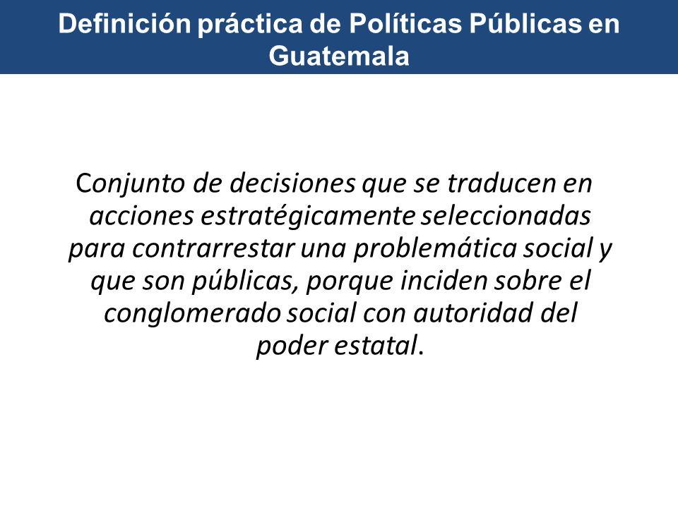 Definición práctica de Políticas Públicas en Guatemala Conjunto de decisiones que se traducen en acciones estratégicamente seleccionadas para contrarr