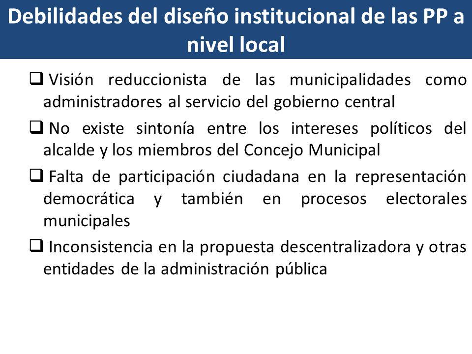 Debilidades del diseño institucional de las PP a nivel local Visión reduccionista de las municipalidades como administradores al servicio del gobierno