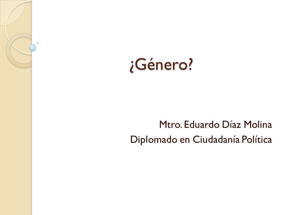¿Género? Mtro. Eduardo Díaz Molina Diplomado en Ciudadanía Política