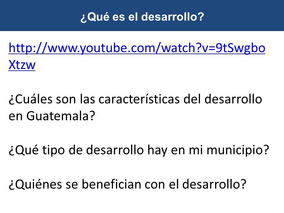 ¿Qué es el desarrollo? http://www.youtube.com/watch?v=9tSwgbo Xtzw ¿Cuáles son las características del desarrollo en Guatemala? ¿Qué tipo de desarroll