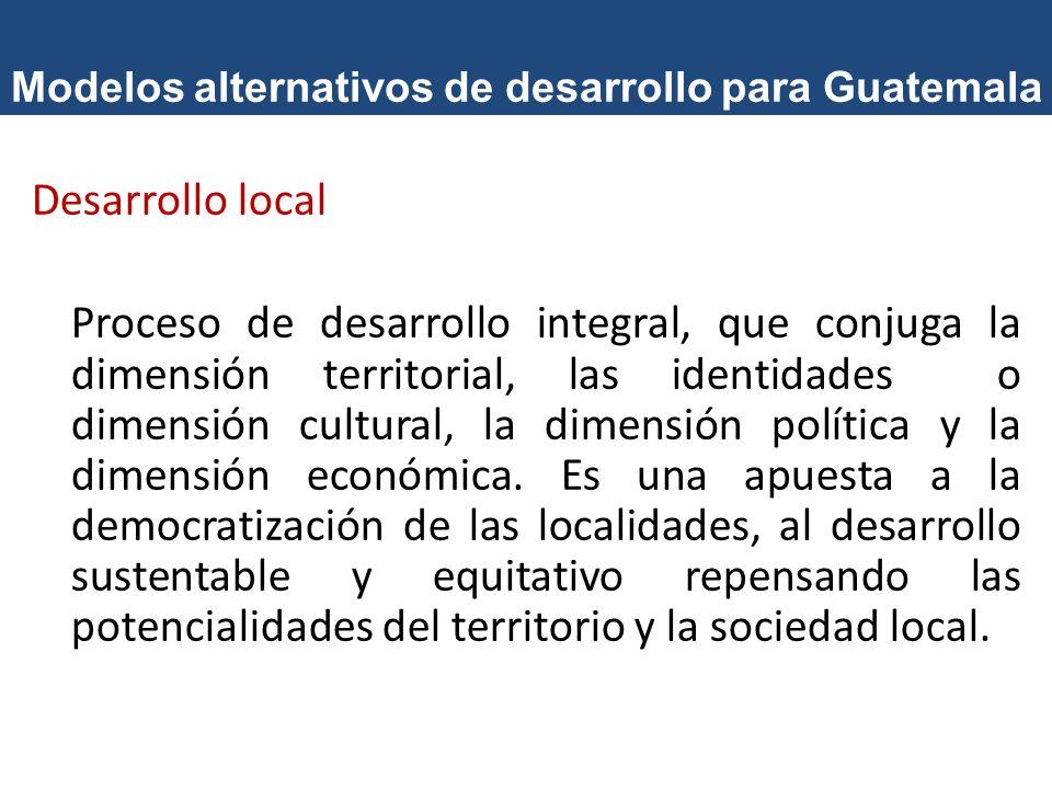 Modelos alternativos de desarrollo para Guatemala Desarrollo local Proceso de desarrollo integral, que conjuga la dimensión territorial, las identidad